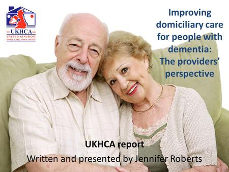 Improving domiciliary care for people with dementia: The providers' perspective UKHCA report Written and presented by Jennifer Roberts.