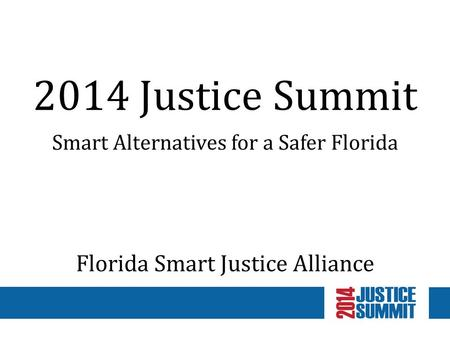 2014 Justice Summit Smart Alternatives for a Safer Florida Florida Smart Justice Alliance.
