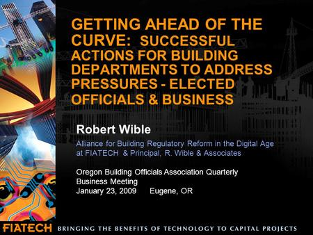 GETTING AHEAD OF THE CURVE: SUCCESSFUL ACTIONS FOR BUILDING DEPARTMENTS TO ADDRESS PRESSURES - ELECTED OFFICIALS & BUSINESS Robert Wible Alliance for Building.