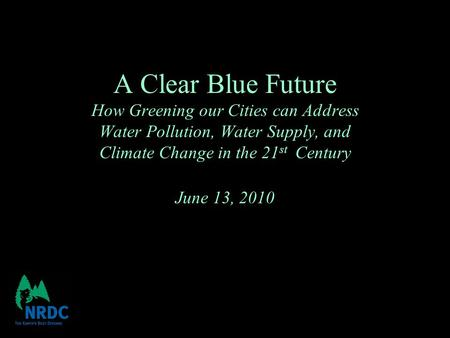 A Clear Blue Future How Greening our Cities can Address Water Pollution, Water Supply, and Climate Change in the 21 st Century June 13, 2010.