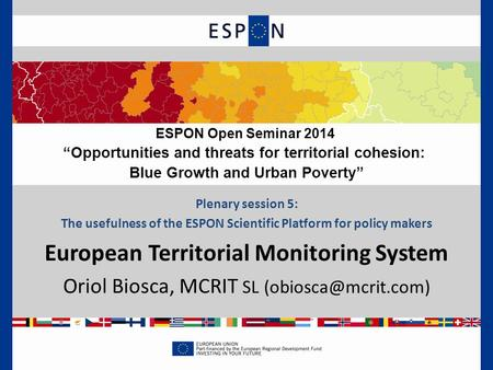 Plenary session 5: The usefulness of the ESPON Scientific Platform for policy makers European Territorial Monitoring System Oriol Biosca, MCRIT SL