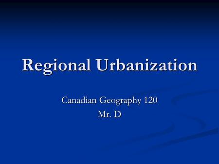 Regional Urbanization Canadian Geography 120 Mr. D.