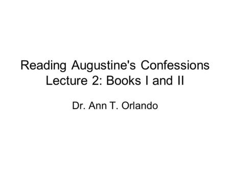 Reading Augustine's Confessions Lecture 2: Books I and II Dr. Ann T. Orlando.