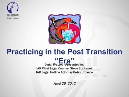 "Practicing in the Post Transition ""Era"" Legal Webinar Presented by: IAR Chief Legal Counsel Steve Bochenek IAR Legal Hotline Attorney Betsy Urbance April."