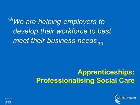 We are helping employers to develop their workforce to best meet their business needs Apprenticeships: Professionalising Social Care.