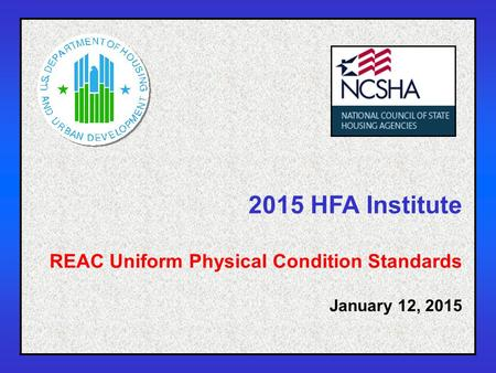 1 2015 HFA Institute REAC Uniform Physical Condition Standards January 12, 2015.