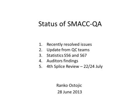 Status of SMACC-QA 1.Recently resolved issues 2.Update from QC teams 3.Statistics S56 and S67 4.Auditors findings 5.4th Splice Review – 22/24 July Ranko.