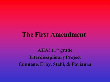 The First Amendment AHA! 11 th grade Interdisciplinary Project Cunnane, Erby, Stahl, & Favianna.