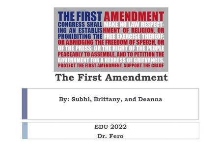 The First Amendment By: Subhi, Brittany, and Deanna EDU 2022 Dr. Fero.