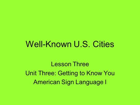 Well-Known U.S. Cities Lesson Three Unit Three: Getting to Know You American Sign Language I.