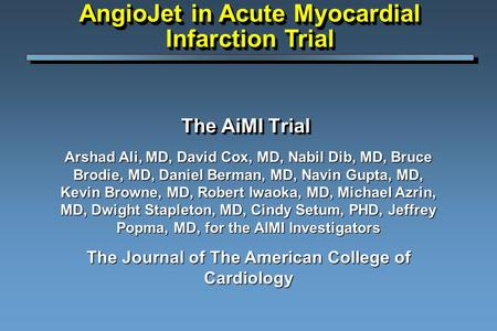 The AiMI Trial Arshad Ali, MD, David Cox, MD, Nabil Dib, MD, Bruce Brodie, MD, Daniel Berman, MD, Navin Gupta, MD, Kevin Browne, MD, Robert Iwaoka, MD,