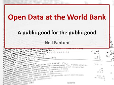 Open Data at the World Bank A public good for the public good Neil Fantom.