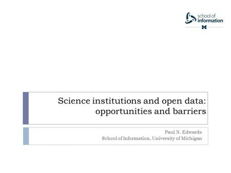 Science institutions and open data: opportunities and barriers Paul N. Edwards School of Information, University of Michigan.