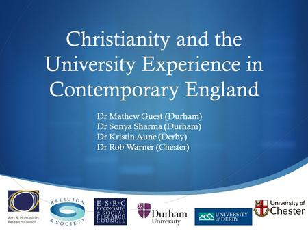  Christianity and the University Experience in Contemporary England Dr Mathew Guest (Durham) Dr Sonya Sharma (Durham) Dr Kristin Aune (Derby) Dr Rob Warner.