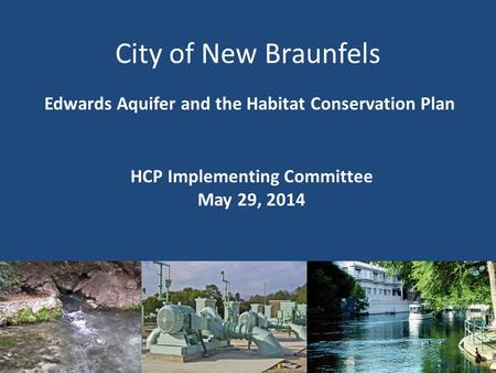 City of New Braunfels Edwards Aquifer and the Habitat Conservation Plan HCP Implementing Committee May 29, 2014 1.