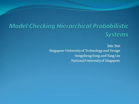 Jun. Sun Singapore University of Technology and Design Songzheng Song and Yang Liu National University of Singapore.