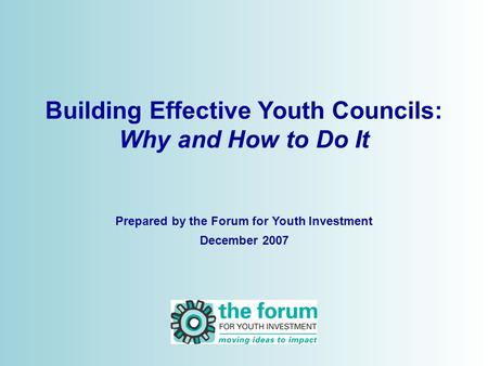 © 2006 Building Effective Youth Councils: Why and How to Do It Prepared by the Forum for Youth Investment December 2007.