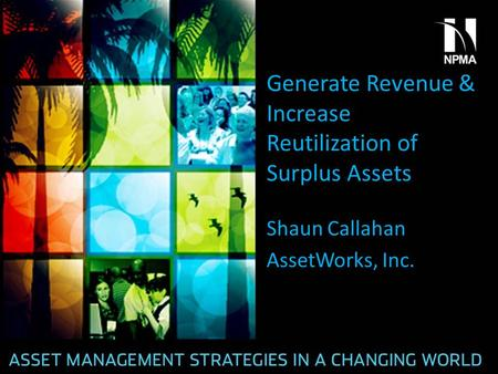 Generate Revenue & Increase Reutilization of Surplus Assets Shaun Callahan AssetWorks, Inc.