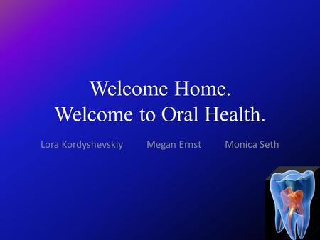 Welcome Home. Welcome to Oral Health. Lora Kordyshevskiy Megan Ernst Monica Seth.