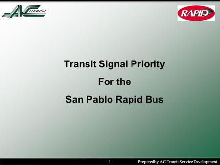 1Prepared by AC Transit Service Development Transit Signal Priority For the San Pablo Rapid Bus.