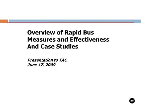 1 Presentation to TAC June 17, 2009 Overview of Rapid Bus Measures and Effectiveness And Case Studies.