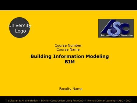 Course Number Course Name Faculty Name University Logo T. Sulbaran & M. Shiratuddin - BIM for Construction Using ArchiCAD – Thomas Delmar Learning – ASC.