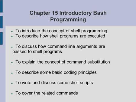 Chapter 15 Introductory Bash Programming To introduce the concept of <strong>shell</strong> programming To describe how <strong>shell</strong> programs are executed To discuss how command.