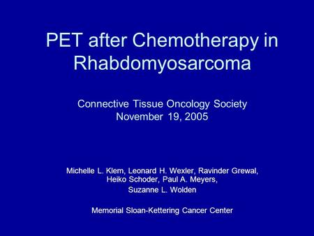 PET after Chemotherapy in Rhabdomyosarcoma Connective Tissue Oncology Society November 19, 2005 Michelle L. Klem, Leonard H. Wexler, Ravinder Grewal, Heiko.
