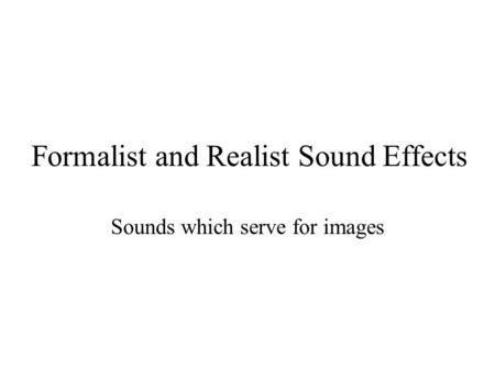 Formalist and Realist Sound Effects Sounds which serve for images.