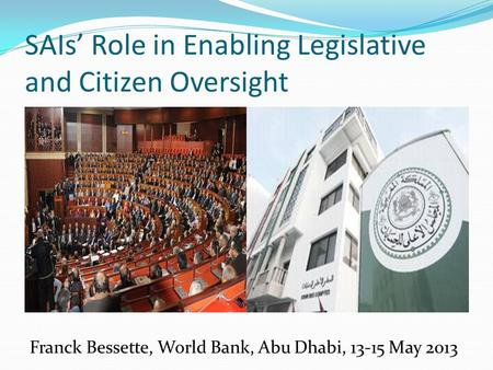 SAIs' Role in Enabling Legislative and Citizen Oversight Franck Bessette, World Bank, Abu Dhabi, 13-15 May 2013.