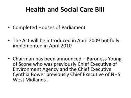 Health and Social Care Bill Completed Houses of Parliament The Act will be introduced in April 2009 but fully implemented in April 2010 Chairman has been.