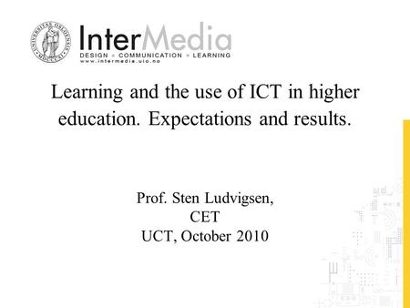 Learning and the use of ICT in higher education. Expectations and results. Prof. Sten Ludvigsen, CET UCT, October 2010.