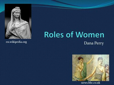 Dana Perry news.bbc.co.uk en.wikipedia.org. Naming Girls Males had 3 parts- praenomen, nomen, and cognomen Females were known by father's nomen- feminine.