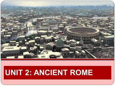 UNIT 2: ANCIENT ROME. UNIT ESSENTIAL QUESTION: WHAT MADE ROME GREAT?