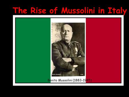 The Rise of Mussolini in Italy Benito Mussolini (1883-1945)