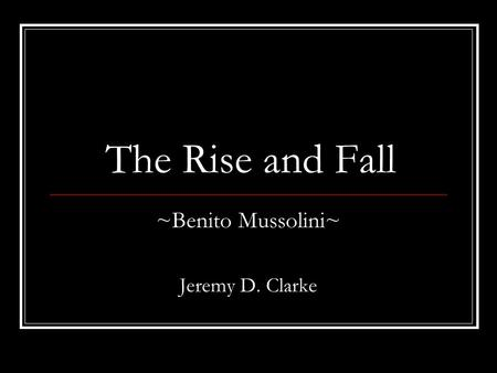 The Rise and Fall ~Benito Mussolini~ Jeremy D. Clarke.