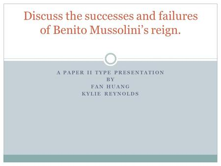 A PAPER II TYPE PRESENTATION BY FAN HUANG KYLIE REYNOLDS Discuss the successes and failures of Benito Mussolini's reign.