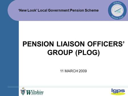 'New Look' Local Government Pension Scheme 11 MARCH 2009 PENSION LIAISON OFFICERS' GROUP (PLOG)