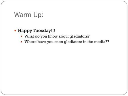 Warm Up: Happy Tuesday!!! What do you know about gladiators?