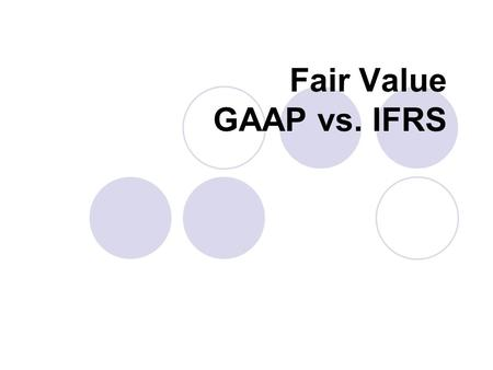 Fair Value GAAP vs. IFRS. Convergence or Conversion of GAAP- IFRS World is going towards one set of accounting standards but is IFRS truly uniform? United.
