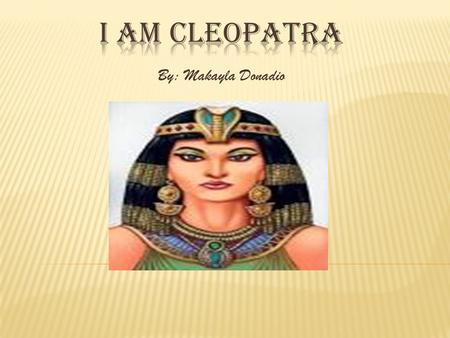 By: Makayla Donadio I was born in 69 BCE. My full name is Cleopatra VII Thea Philopator. I was born in the city of Alexandria, Egypt. I was Egypt's first.