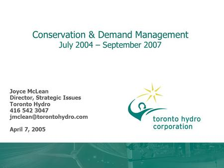 Conservation & Demand Management July 2004 – September 2007 Joyce McLean Director, Strategic Issues Toronto Hydro 416 542 3047