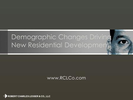 ROBERT CHARLES LESSER & CO., LLC Demographic Changes Driving New Residential Development www.RCLCo.com.