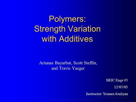 Polymers: Strength Variation with Additives Ariunaa Bayarbat, Scott Steffin, and Travis Yaeger SRJC Engr 45 12/05/05 Instructor: Younes Ataiiyan.