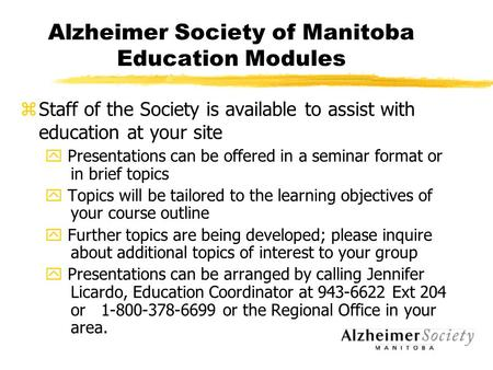 Alzheimer Society of Manitoba Education Modules zStaff of the Society is available to assist with education at your site y Presentations can be offered.