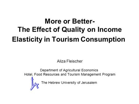More or Better- The Effect of Quality on Income Elasticity in Tourism Consumption Aliza Fleischer Department of Agricultural Economics Hotel, Food Resources.