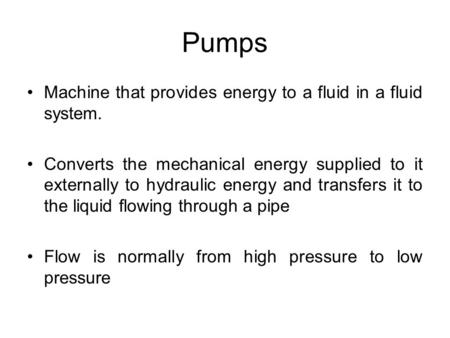 Pumps Machine that provides energy to a fluid in a fluid system.