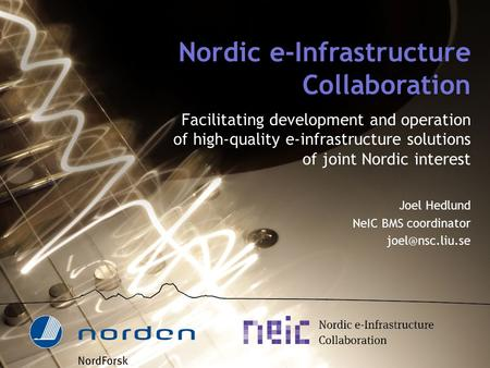 Nordic e-Infrastructure Collaboration Facilitating development and operation of high-quality e-infrastructure solutions of joint Nordic interest Joel Hedlund.