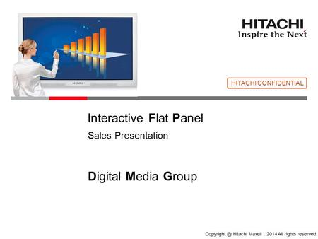 © Hitachi, Ltd. 2013. All rights reserved. Please rewrite the copyright notice on your company's own responsibility. ⇒ Interactive Flat Panel Sales Presentation.