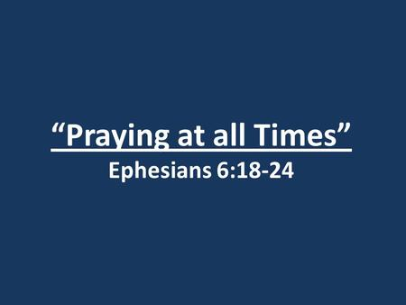"""Praying at all Times"" Ephesians 6:18-24. Ephesians 1:3 Praise be to the God and Father of our Lord Jesus Christ, who has blessed us in the heavenly realms."